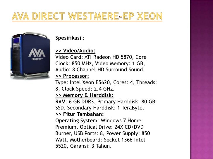 Spesifikasi :>> Video/Audio:Video Card: ATI Radeon HD 5870, CoreClock: 850 MHz, Video Memory: 1 GB,Audio: 8 Channel HD Sur...