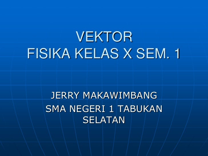 VEKTORFISIKA KELAS X SEM. 1<br />JERRY MAKAWIMBANG<br />SMA NEGERI 1 TABUKAN SELATAN<br />
