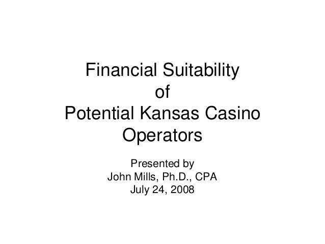 Financial Suitability of Potential Kansas Casino Operators Presented by John Mills, Ph.D., CPA July 24, 2008