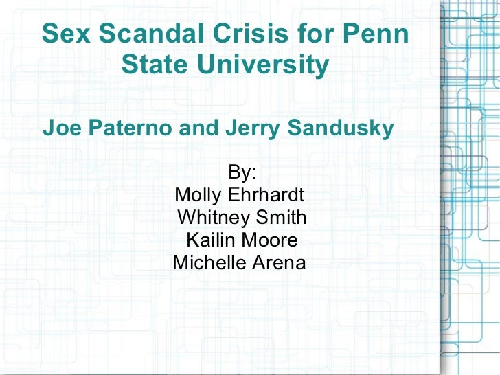 Sex Scandal Crisis for Penn     State UniversityJoe Paterno and Jerry Sandusky                 By:           Molly Ehrhard...
