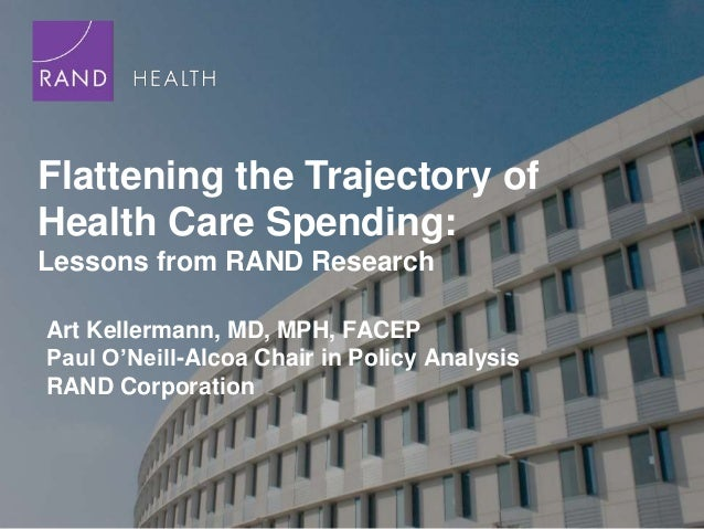 Flattening the Trajectory ofHealth Care Spending:Lessons from RAND ResearchArt Kellermann, MD, MPH, FACEPPaul O'Neill-Alco...