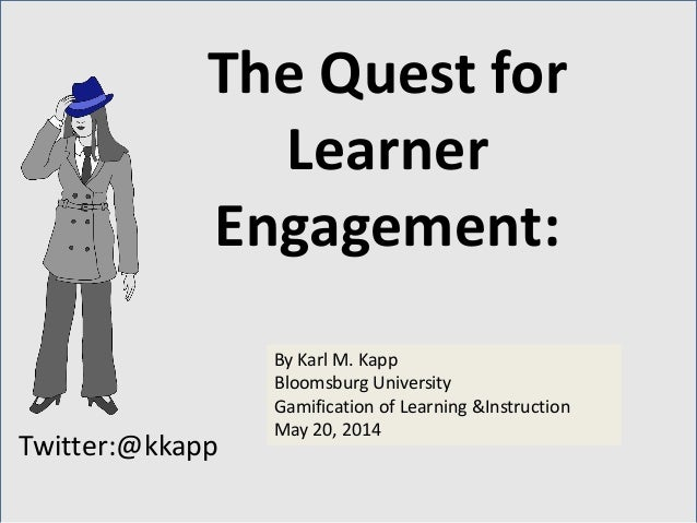 Twitter:@kkapp By Karl M. Kapp Bloomsburg University Gamification of Learning &Instruction May 20, 2014 The Quest for Lear...