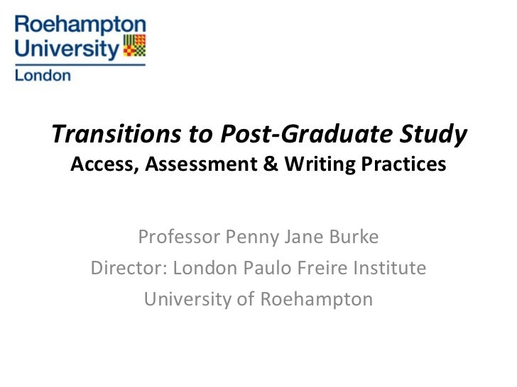 Transitions to Post-Graduate Study Access, Assessment & Writing Practices Professor Penny Jane Burke Director: London Paul...