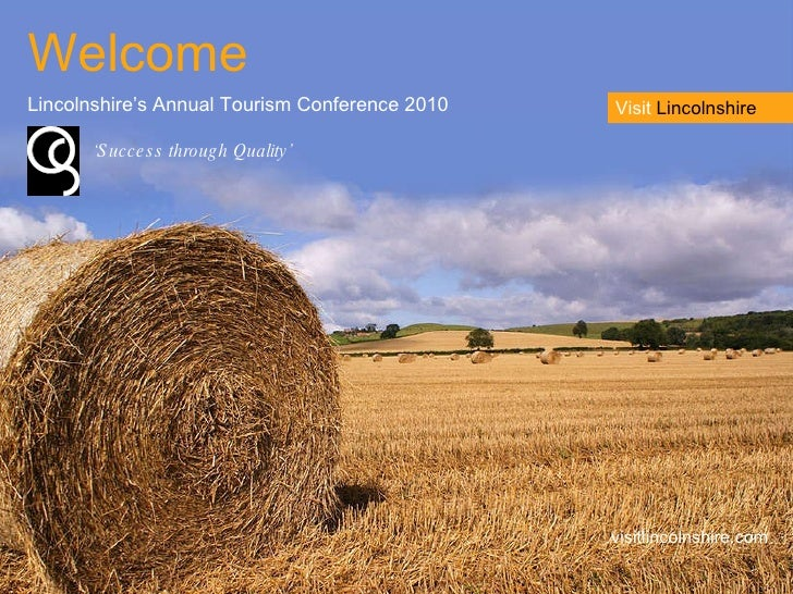 Welcome Lincolnshire's Annual Tourism Conference 2010 visitlincolnshire.com ' Success through Quality' Visit  Lincolnshire
