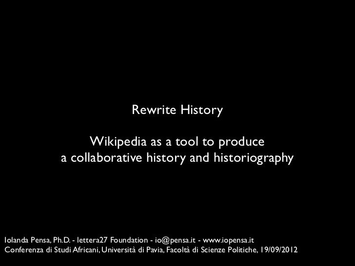 Rewrite History                       Wikipedia as a tool to produce                 a collaborative history and historiog...