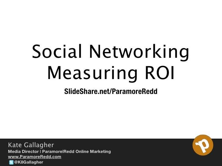 Social Networking           Measuring ROI                         SlideShare.net/ParamoreReddKate GallagherMedia Director ...