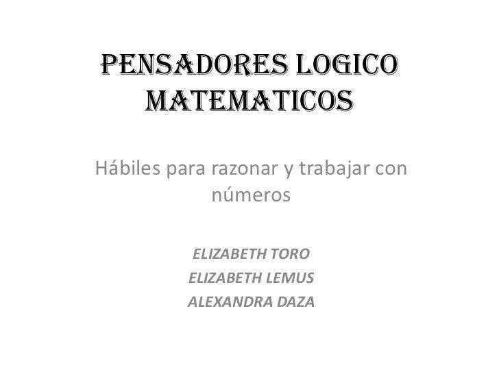 PENSADORES LOGICO  MATEMATICOSHábiles para razonar y trabajar con             números           ELIZABETH TORO          EL...
