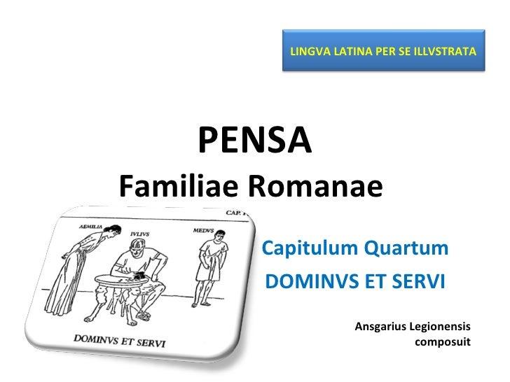 PENSA Familiae Romanae  Capitulum Quartum DOMINVS ET SERVI Ansgarius Legionensis composuit LINGVA LATINA PER SE ILLVSTRATA