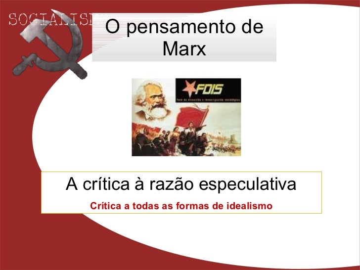 O pensamento de Marx A crítica à razão especulativa Crítica a todas as formas de idealismo