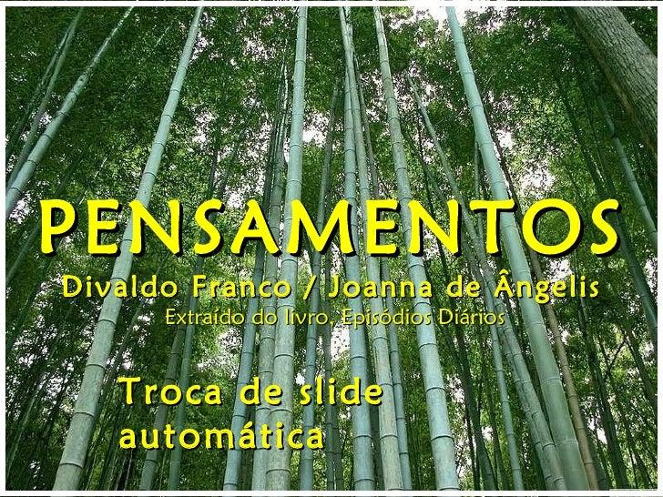 PENSAMENTOS Divaldo Franco / Joanna de Ângelis Extraído do livro, Episódios Diários Troca de slide automática