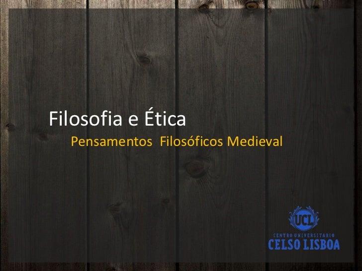 Filosofia e Ética<br />Pensamentos  Filosóficos Medieval<br />