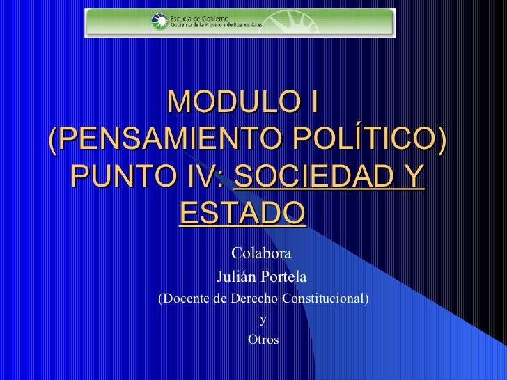 MODULO I  (PENSAMIENTO POLÍTICO) PUNTO I V :  SOCIEDAD Y ESTADO   Colabora  Julián Portela   (Docente de Derecho Constituc...