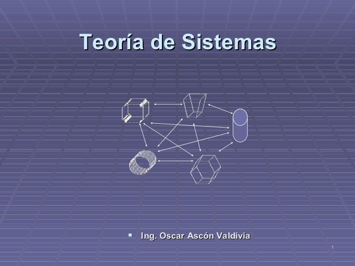 Teoría de Sistemas <ul><li>Ing. Oscar Ascón Valdivia </li></ul>