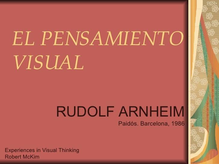 EL PENSAMIENTO VISUAL RUDOLF ARNHEIM Paidós. Barcelona, 1986 Experiences in Visual Thinking Robert McKim