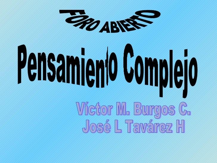 Pensamiento Complejo Víctor M. Burgos C. José L Tavárez H FORO ABIERTO