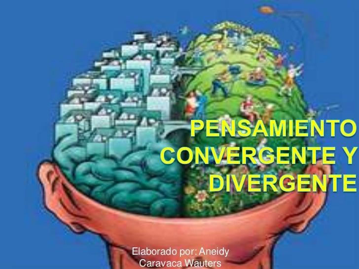 Pensamiento convergente y divergente<br />Elaborado por: AneidyCaravaca Wauters<br />