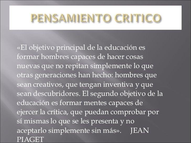 «El objetivo principal de la educación es formar hombres capaces de hacer cosas nuevas que no repitan simplemente lo que o...