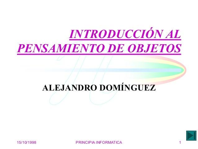 15/10/1998 PRINCIPIA INFORMATICA 1 INTRODUCCIÓN AL PENSAMIENTO DE OBJETOS ALEJANDRO DOMÍNGUEZ
