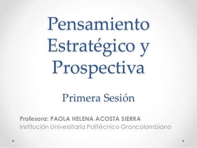 Pensamiento Estratégico y Prospectiva Primera Sesión Profesora: PAOLA HELENA ACOSTA SIERRA Institución Universitaria Polit...