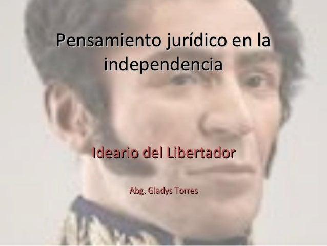 Pensamiento jurídico en laPensamiento jurídico en la independenciaindependencia Ideario del LibertadorIdeario del Libertad...