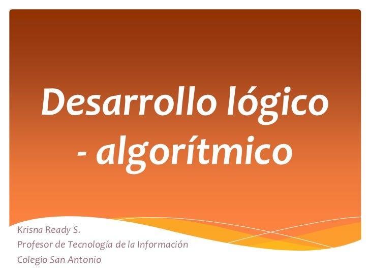 Desarrollo lógico       - algorítmicoKrisna Ready S.Profesor de Tecnología de la InformaciónColegio San Antonio