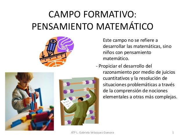 ATP L. Gabriela Velazquez Guevara 1 CAMPO FORMATIVO: PENSAMIENTO MATEMÁTICO Este campo no se refiere a desarrollar las mat...