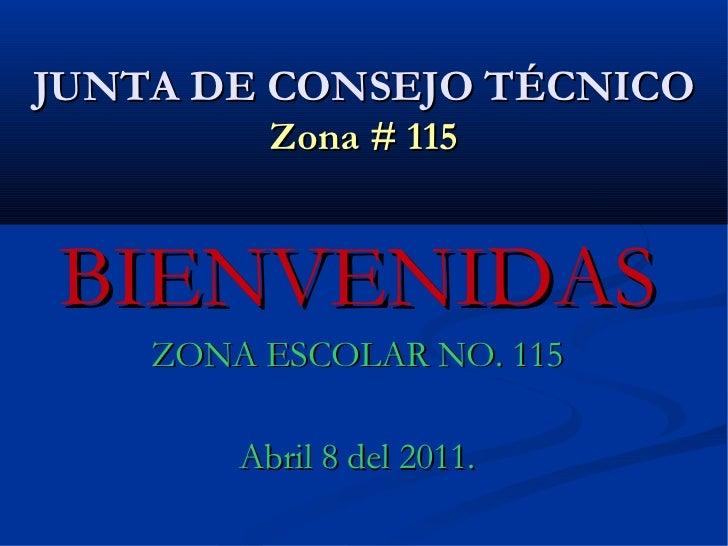 JUNTA DE CONSEJO TÉCNICO Zona # 115 BIENVENIDAS ZONA ESCOLAR NO. 115 Abril 8 del 2011.