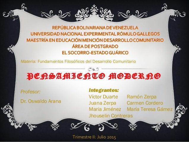 PENSAMIENTO MODERNO Materia: Fundamentos Filosóficos del Desarrollo Comunitario Trimestre II: Julio 2015 Profesor: Dr. Osw...