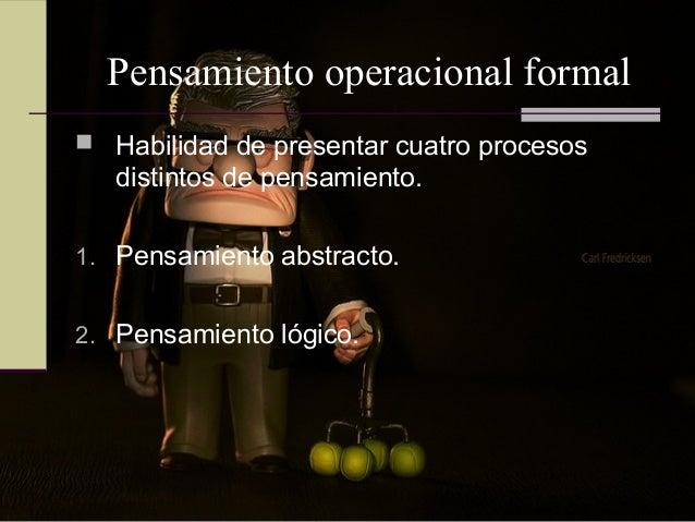 Pensamiento operacional formal  Habilidad de presentar cuatro procesos distintos de pensamiento. 1. Pensamiento abstracto...