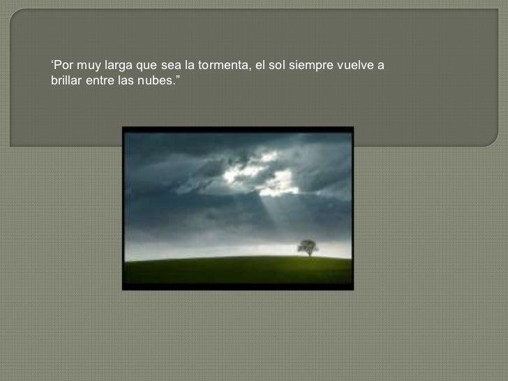 """""""Por muy larga que sea la tormenta, el sol siempre vuelve abrillar entre las nubes."""""""