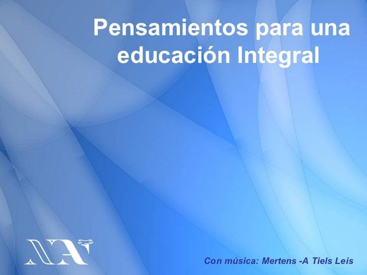 Pensamientos para una educación Integral  Con música: Mertens -A Tiels Leis