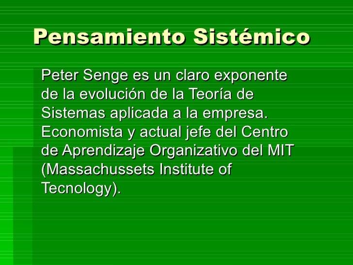 Pensamiento Sistémico   Peter Senge es un claro exponente de la evolución de la Teoría de Sistemas aplicada a la empresa. ...