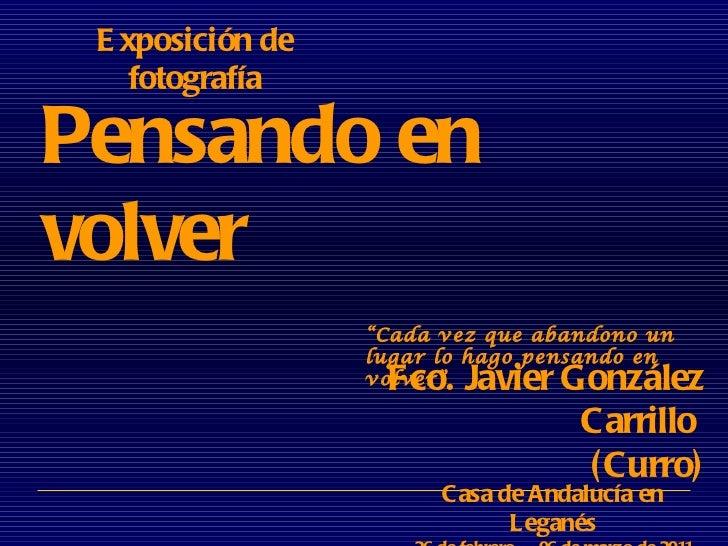 Pensando en volver Exposición de fotografía Fco. Javier González Carrillo  (Curro) Casa de Andalucía en Leganés 26 de febr...