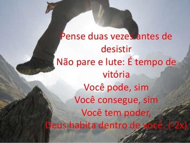 Pense duas vezes antes de desistir Não pare e lute: É tempo de vitória Você pode, sim Você consegue, sim Você tem poder, D...