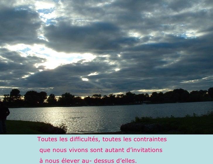Toutes les difficultés, toutes les contraintes que nous vivons sont autant d'invitations à nous élever au- dessus d'elles.