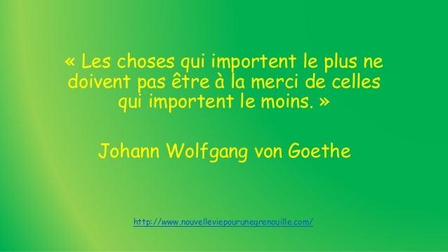 « Les choses qui importent le plus ne doivent pas être à la merci de celles qui importent le moins. » Johann Wolfgang von ...