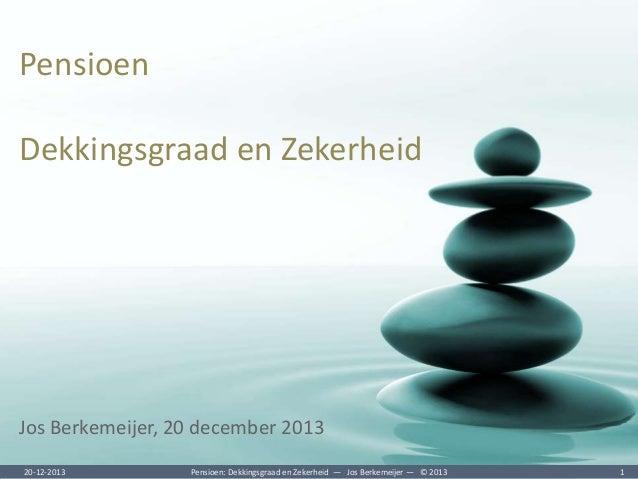Pensioen  Dekkingsgraad en Zekerheid  Jos Berkemeijer, 20 december 2013 20-12-2013  Pensioen: Dekkingsgraad en Zekerheid ―...