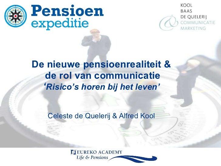 De nieuwe pensioenrealiteit & de rol van communicatie ' Risico's horen bij het leven' Celeste de Quelerij & Alfred Kool