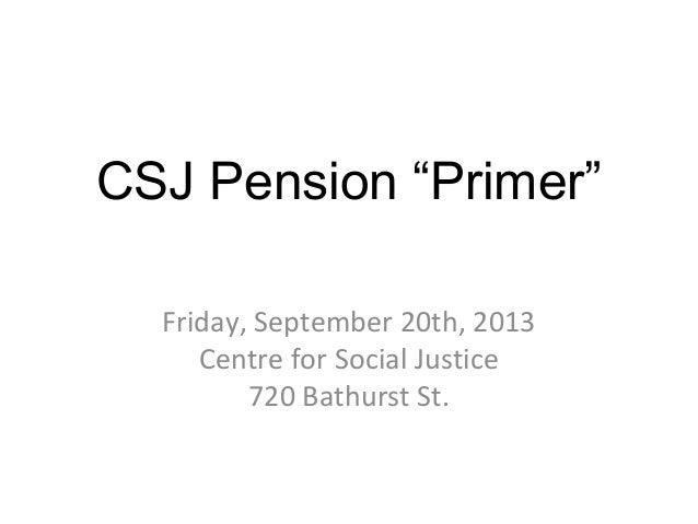 "CSJ Pension ""Primer"" Friday, September 20th, 2013 Centre for Social Justice 720 Bathurst St."