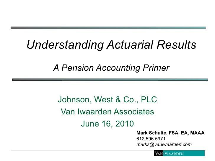 Understanding Actuarial Results A Pension Accounting Primer Johnson, West & Co., PLC Van Iwaarden Associates June 16, 2010...