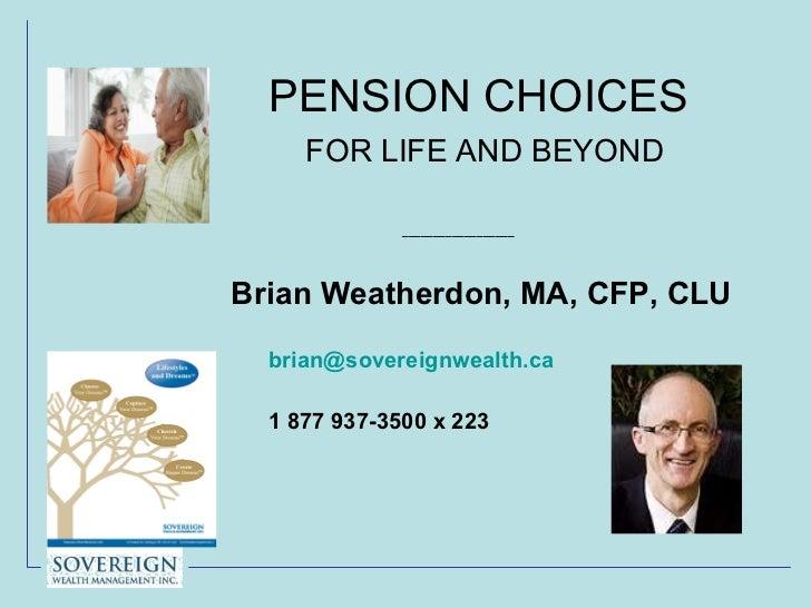 PENSION CHOICES    FOR LIFE AND BEYOND <ul><li>__________________ </li></ul><ul><li>Brian Weatherdon, MA, CFP, CLU </li></...