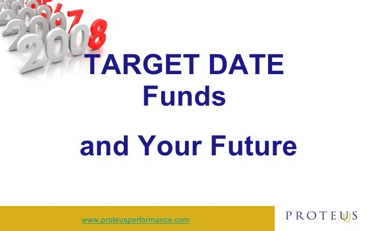 TARGET DATE  Funds  and Your Future www.proteusperformance.com
