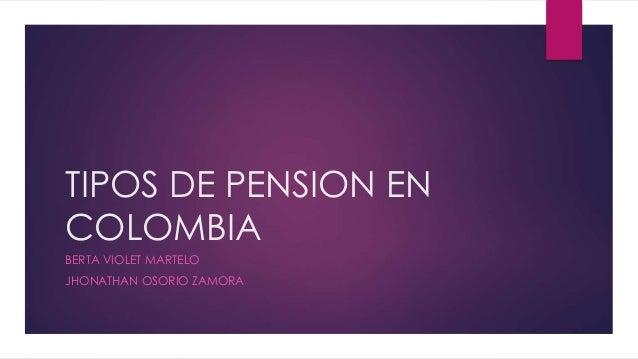 TIPOS DE PENSION EN COLOMBIA BERTA VIOLET MARTELO JHONATHAN OSORIO ZAMORA