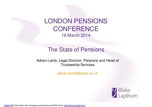 LONDON PENSIONS CONFERENCE 19 March 2014 The State of Pensions Adrian Lamb, Legal Director, Pensions and Head of Trusteesh...