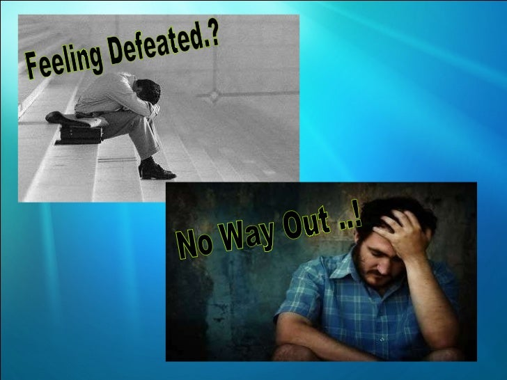 Feeling Defeated.? No Way Out ..!