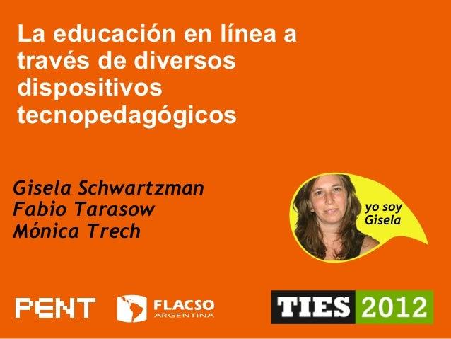 La educación en línea a través de diversos dispositivos tecnopedagógicos Gisela Schwartzman Fabio Tarasow Mónica Trech yo ...