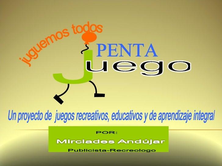 juguemos todos Un proyecto de  juegos recreativos, educativos y de aprendizaje integral PENTA J uego
