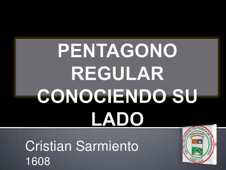 PENTAGONO REGULARCONOCIENDO SU LADO<br />Cristian Sarmiento<br />1608<br />