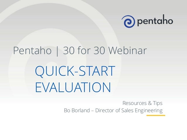 Pentaho | 30 for 30 Webinar  QUICK-START EVALUATION Resources & Tips Bo Borland – Director of Sales Engineering  1  © 2013...
