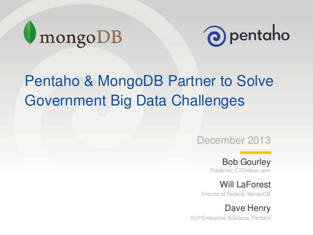 Pentaho & MongoDB Partner to Solve Government Big Data Challenges December 2013 Bob Gourley Publisher, CTOvision.com  Will...